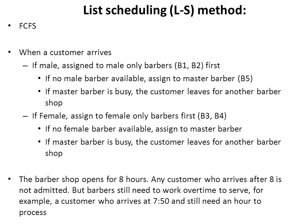 List scheduling (L-S) method: FCFS When a customer arrives – If male, assigned to male only barbers (B1, B2) first If no male barber available, assign to master barber (B5) If master barber is busy, the customer leaves for another barber shop – If Female, assign to female only barbers first (B3, B4) If no female barber available, assign to master barber If master barber is busy, the customer leaves for another barber shop The barber shop opens for 8 hours.