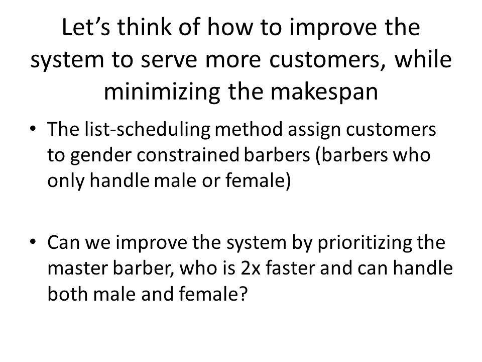Let's think of how to improve the system to serve more customers, while minimizing the makespan The list-scheduling method assign customers to gender constrained barbers (barbers who only handle male or female) Can we improve the system by prioritizing the master barber, who is 2x faster and can handle both male and female