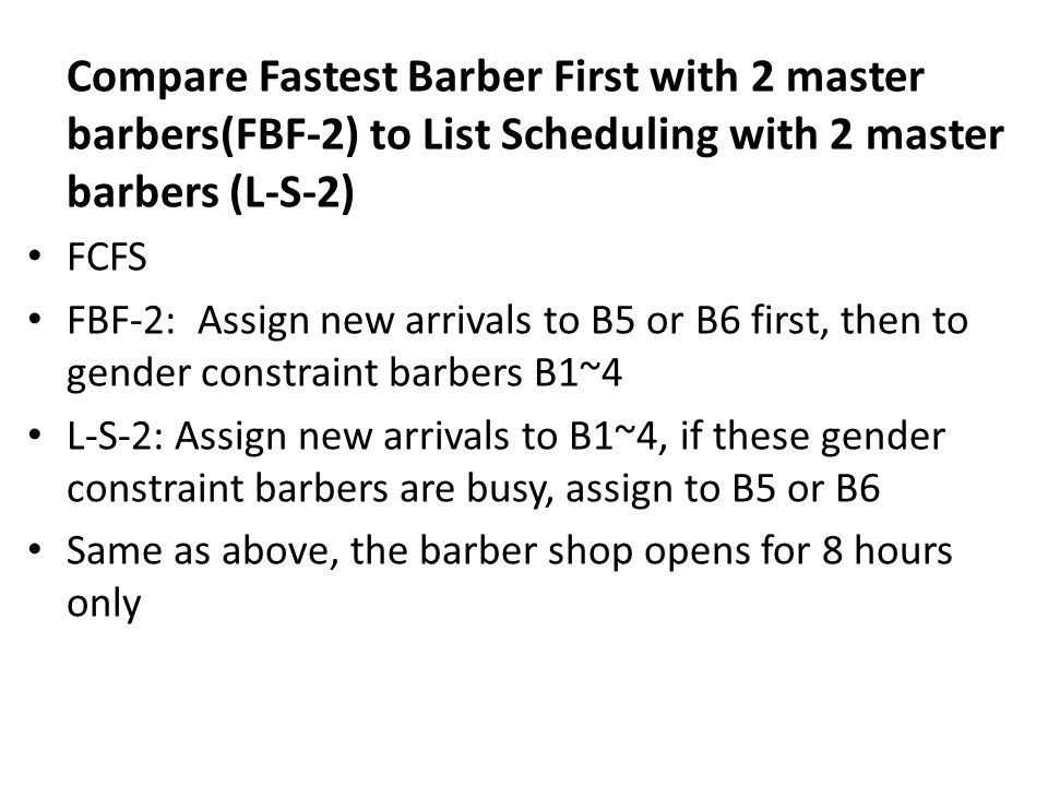 Run L-S-2, FBF-2 10,000 times and take average, compare with previous methods There is no improvement in terms of # of customers served, actually, fewer (very little) customers are served There very limited reduction in makespan Hiring more barbers does not reduce makespan!