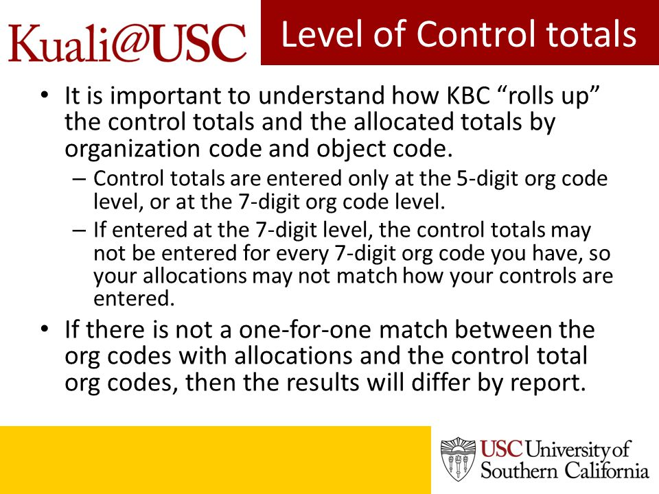 Level of Control totals It is important to understand how KBC rolls up the control totals and the allocated totals by organization code and object code.