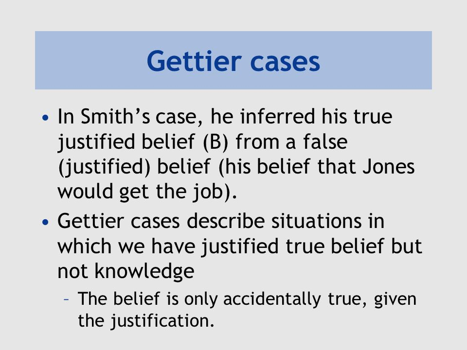 Gettier cases In Smith's case, he inferred his true justified belief (B) from a false (justified) belief (his belief that Jones would get the job).