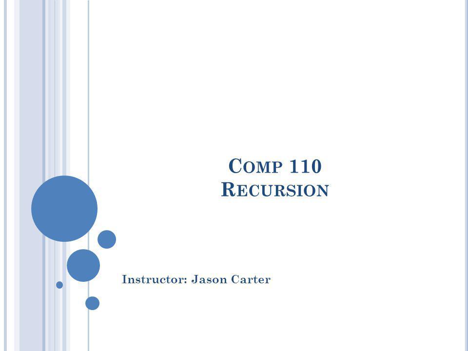 C OMP 110 R ECURSION Instructor: Jason Carter