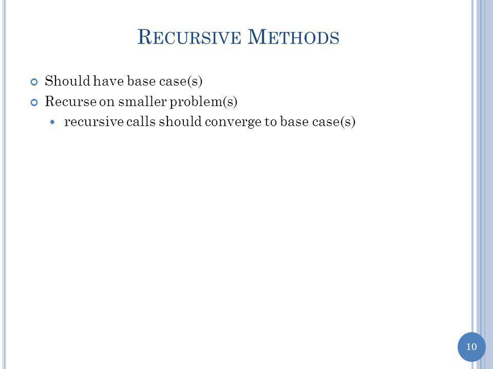 10 R ECURSIVE M ETHODS Should have base case(s) Recurse on smaller problem(s) recursive calls should converge to base case(s)