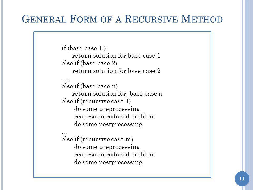 11 G ENERAL F ORM OF A R ECURSIVE M ETHOD if (base case 1 ) return solution for base case 1 else if (base case 2) return solution for base case 2 ….