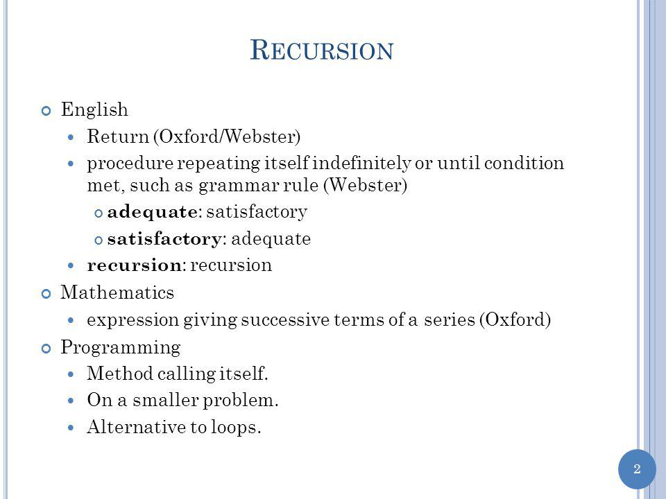 2 R ECURSION English Return (Oxford/Webster) procedure repeating itself indefinitely or until condition met, such as grammar rule (Webster) adequate : satisfactory satisfactory : adequate recursion : recursion Mathematics expression giving successive terms of a series (Oxford) Programming Method calling itself.
