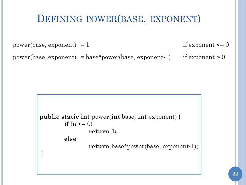 22 D EFINING POWER ( BASE, EXPONENT ) power(base, exponent)= 1if exponent <= 0 if exponent > 0power(base, exponent)= base*power(base, exponent-1) public static int power( int base, int exponent) { if (n <= 0) return 1 ; else return base * power(base, exponent-1); }