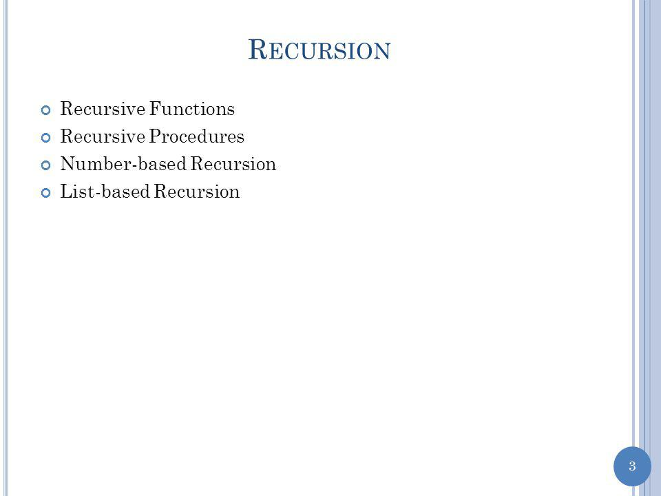 3 R ECURSION Recursive Functions Recursive Procedures Number-based Recursion List-based Recursion