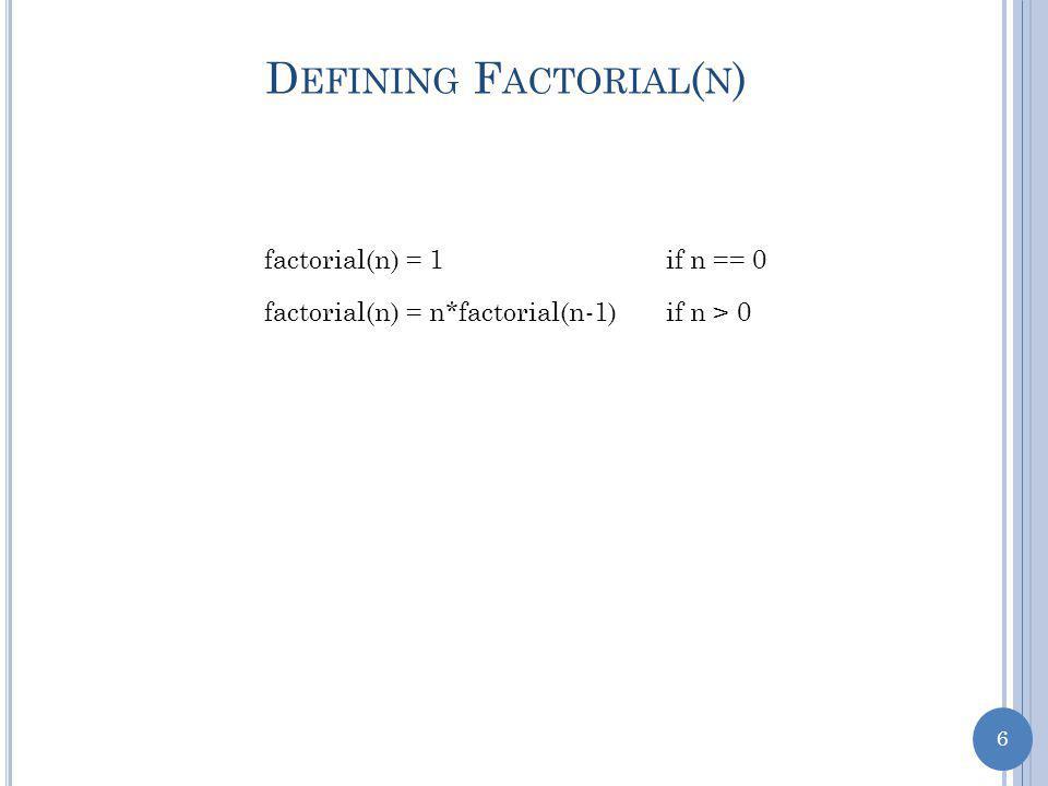 6 D EFINING F ACTORIAL ( N ) factorial(n) = 1if n == 0 factorial(n) = n*factorial(n-1)if n > 0