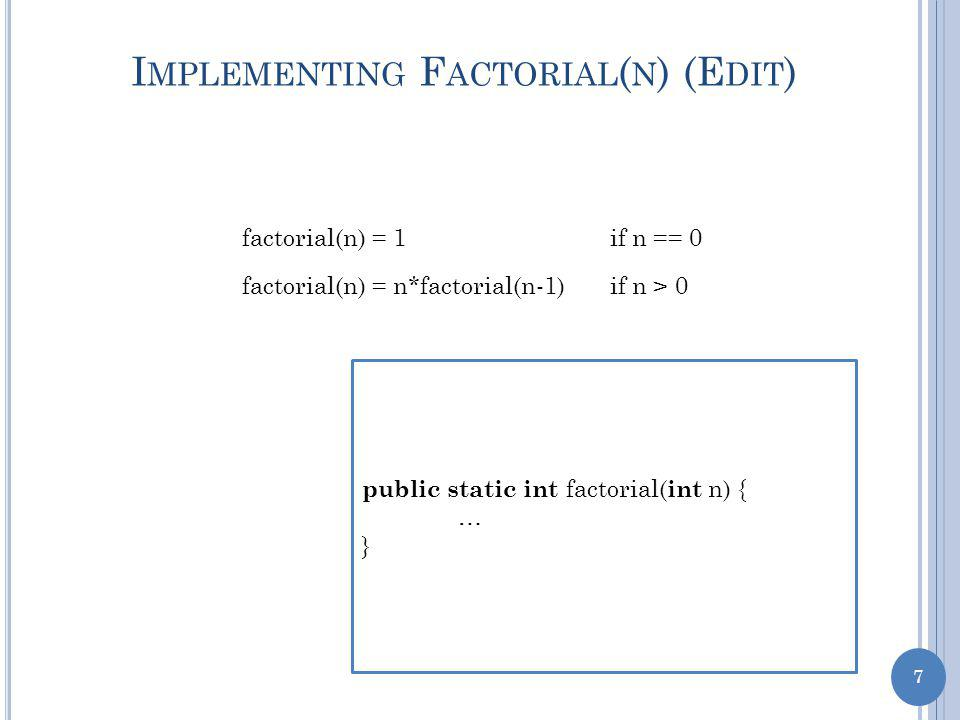 7 I MPLEMENTING F ACTORIAL ( N ) (E DIT ) factorial(n) = 1if n == 0 factorial(n) = n*factorial(n-1)if n > 0 public static int factorial( int n) { … }