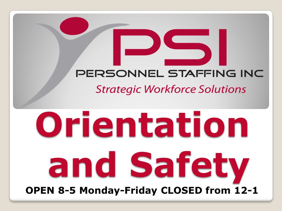 Orientation Objectives Prepare candidates for an assignment Our goal is to place candidates that meet hiring criteria on an assignment PSI cannot fully guarantee everyone that goes thru orientation will be placed Placement depends on meeting the hiring criteria, qualifications and client needs