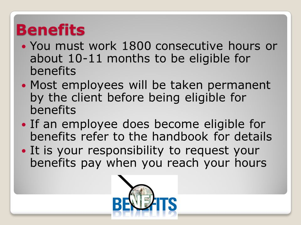 Benefits You must work 1800 consecutive hours or about 10-11 months to be eligible for benefits Most employees will be taken permanent by the client before being eligible for benefits If an employee does become eligible for benefits refer to the handbook for details It is your responsibility to request your benefits pay when you reach your hours