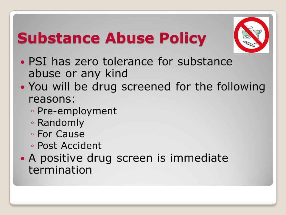 Substance Abuse Policy PSI has zero tolerance for substance abuse or any kind You will be drug screened for the following reasons: ◦Pre-employment ◦Randomly ◦For Cause ◦Post Accident A positive drug screen is immediate termination