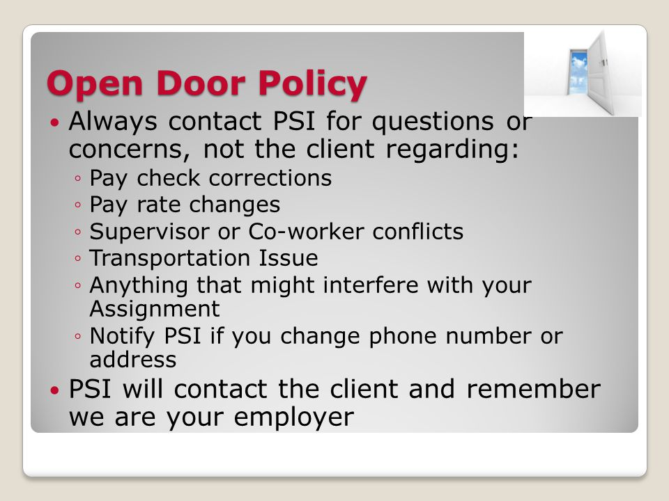 Open Door Policy Always contact PSI for questions or concerns, not the client regarding: ◦Pay check corrections ◦Pay rate changes ◦Supervisor or Co-worker conflicts ◦Transportation Issue ◦Anything that might interfere with your Assignment ◦Notify PSI if you change phone number or address PSI will contact the client and remember we are your employer