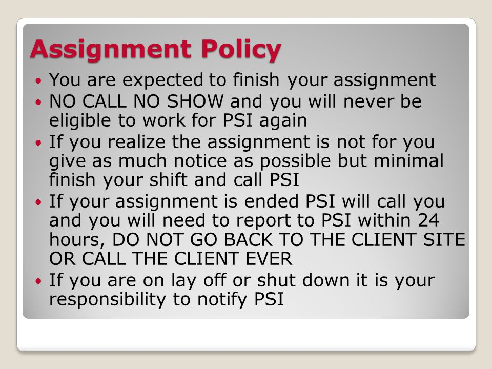 Assignment Policy You are expected to finish your assignment NO CALL NO SHOW and you will never be eligible to work for PSI again If you realize the assignment is not for you give as much notice as possible but minimal finish your shift and call PSI If your assignment is ended PSI will call you and you will need to report to PSI within 24 hours, DO NOT GO BACK TO THE CLIENT SITE OR CALL THE CLIENT EVER If you are on lay off or shut down it is your responsibility to notify PSI