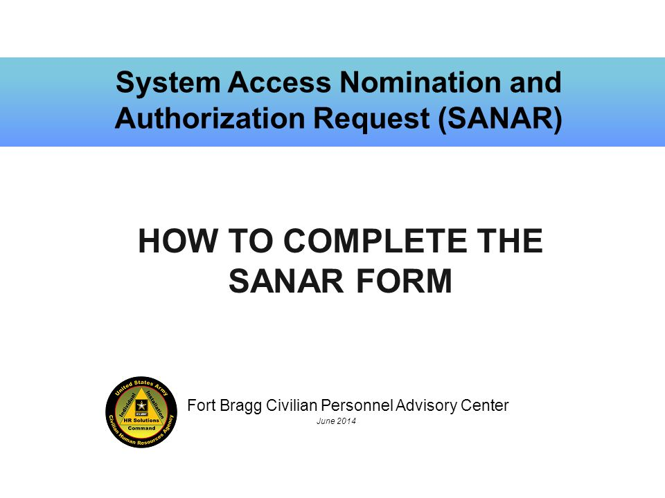 Fort Bragg Civilian Personnel Advisory Center June 2014 System Access Nomination and Authorization Request (SANAR) HOW TO COMPLETE THE SANAR FORM