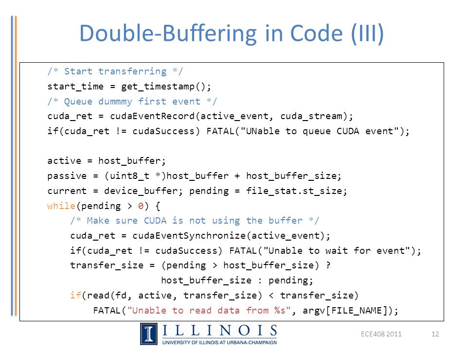 Double-Buffering in Code (III) ECE408 201112 /* Start transferring */ start_time = get_timestamp(); /* Queue dummmy first event */ cuda_ret = cudaEven