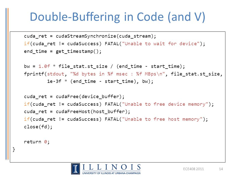 Double-Buffering in Code (and V) ECE408 201114 cuda_ret = cudaStreamSynchronize(cuda_stream); if(cuda_ret != cudaSuccess) FATAL( Unable to wait for device ); end_time = get_timestamp(); bw = 1.0f * file_stat.st_size / (end_time - start_time); fprintf(stdout, %d bytes in %f msec : %f MBps\n , file_stat.st_size, 1e-3f * (end_time - start_time), bw); cuda_ret = cudaFree(device_buffer); if(cuda_ret != cudaSuccess) FATAL( Unable to free device memory ); cuda_ret = cudaFreeHost(host_buffer); if(cuda_ret != cudaSuccess) FATAL( Unable to free host memory ); close(fd); return 0; }