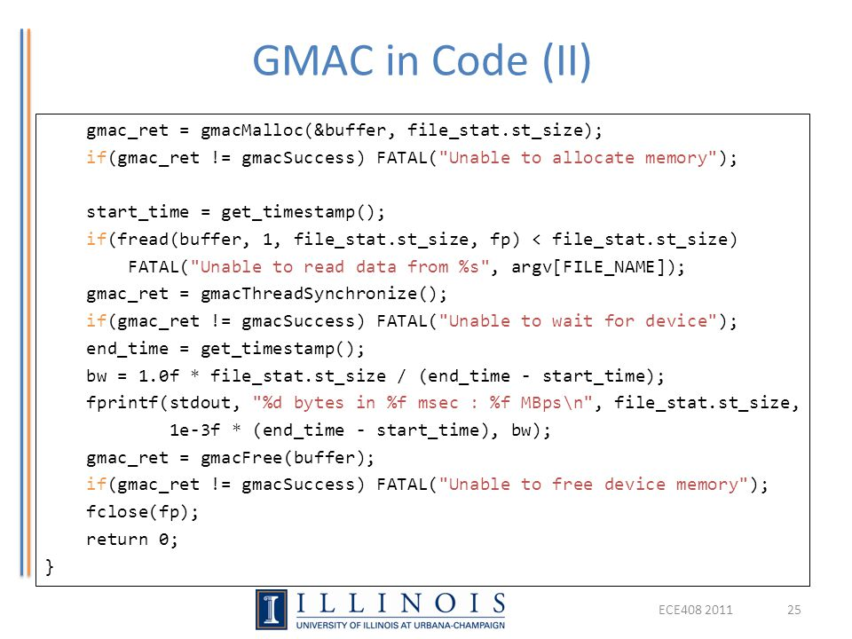 GMAC in Code (II) ECE408 201125 gmac_ret = gmacMalloc(&buffer, file_stat.st_size); if(gmac_ret != gmacSuccess) FATAL( Unable to allocate memory ); start_time = get_timestamp(); if(fread(buffer, 1, file_stat.st_size, fp) < file_stat.st_size) FATAL( Unable to read data from %s , argv[FILE_NAME]); gmac_ret = gmacThreadSynchronize(); if(gmac_ret != gmacSuccess) FATAL( Unable to wait for device ); end_time = get_timestamp(); bw = 1.0f * file_stat.st_size / (end_time - start_time); fprintf(stdout, %d bytes in %f msec : %f MBps\n , file_stat.st_size, 1e-3f * (end_time - start_time), bw); gmac_ret = gmacFree(buffer); if(gmac_ret != gmacSuccess) FATAL( Unable to free device memory ); fclose(fp); return 0; }
