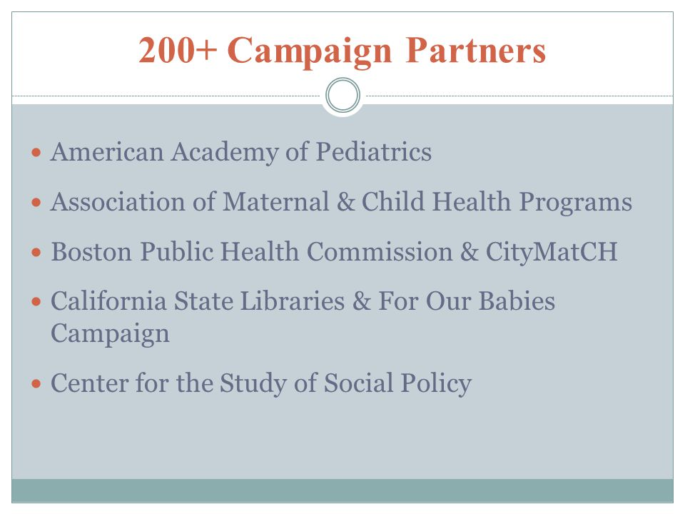 200+ Campaign Partners American Academy of Pediatrics Association of Maternal & Child Health Programs Boston Public Health Commission & CityMatCH California State Libraries & For Our Babies Campaign Center for the Study of Social Policy