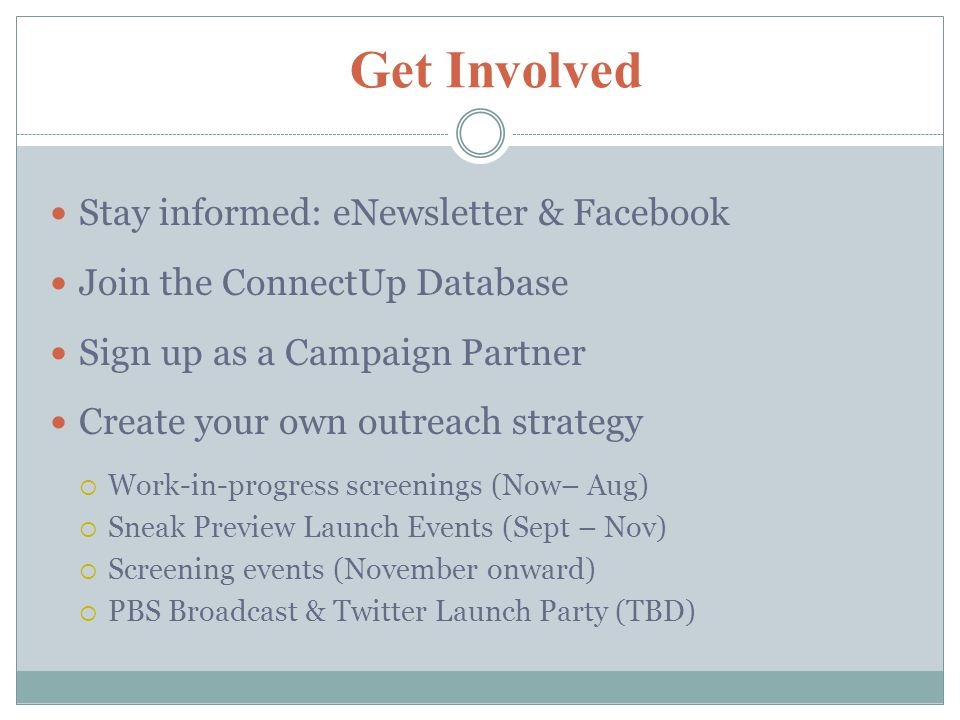 Get Involved Stay informed: eNewsletter & Facebook Join the ConnectUp Database Sign up as a Campaign Partner Create your own outreach strategy  Work-in-progress screenings (Now– Aug)  Sneak Preview Launch Events (Sept – Nov)  Screening events (November onward)  PBS Broadcast & Twitter Launch Party (TBD)