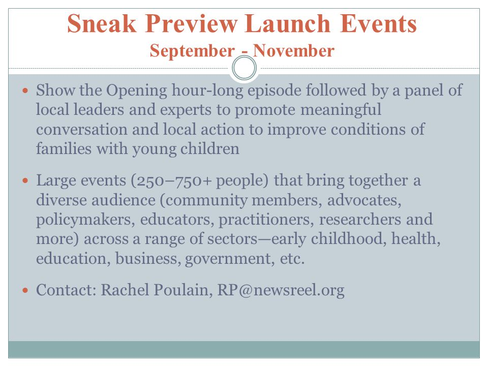 Sneak Preview Launch Events September - November Show the Opening hour-long episode followed by a panel of local leaders and experts to promote meaningful conversation and local action to improve conditions of families with young children Large events (250–750+ people) that bring together a diverse audience (community members, advocates, policymakers, educators, practitioners, researchers and more) across a range of sectors—early childhood, health, education, business, government, etc.