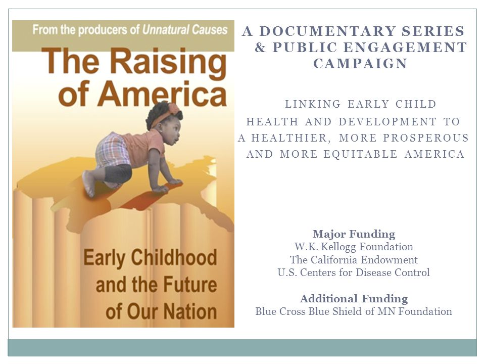 The Raising of America 2014 Video Release and National PBS Broadcast TBD A 6-part Documentary Series How a strong start for all our kids leads not only to better individual outcomes, but also a healthier, more prosperous and equitable America.