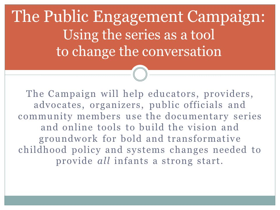 The Campaign will help educators, providers, advocates, organizers, public officials and community members use the documentary series and online tools to build the vision and groundwork for bold and transformative childhood policy and systems changes needed to provide all infants a strong start.