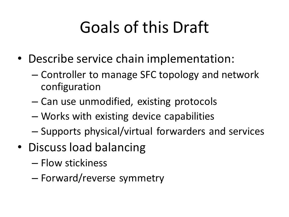 Goals of this Draft Describe service chain implementation: – Controller to manage SFC topology and network configuration – Can use unmodified, existing protocols – Works with existing device capabilities – Supports physical/virtual forwarders and services Discuss load balancing – Flow stickiness – Forward/reverse symmetry