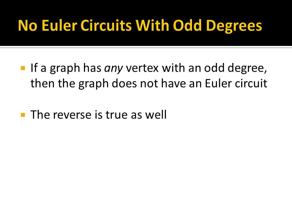  If a graph has any vertex with an odd degree, then the graph does not have an Euler circuit  The reverse is true as well