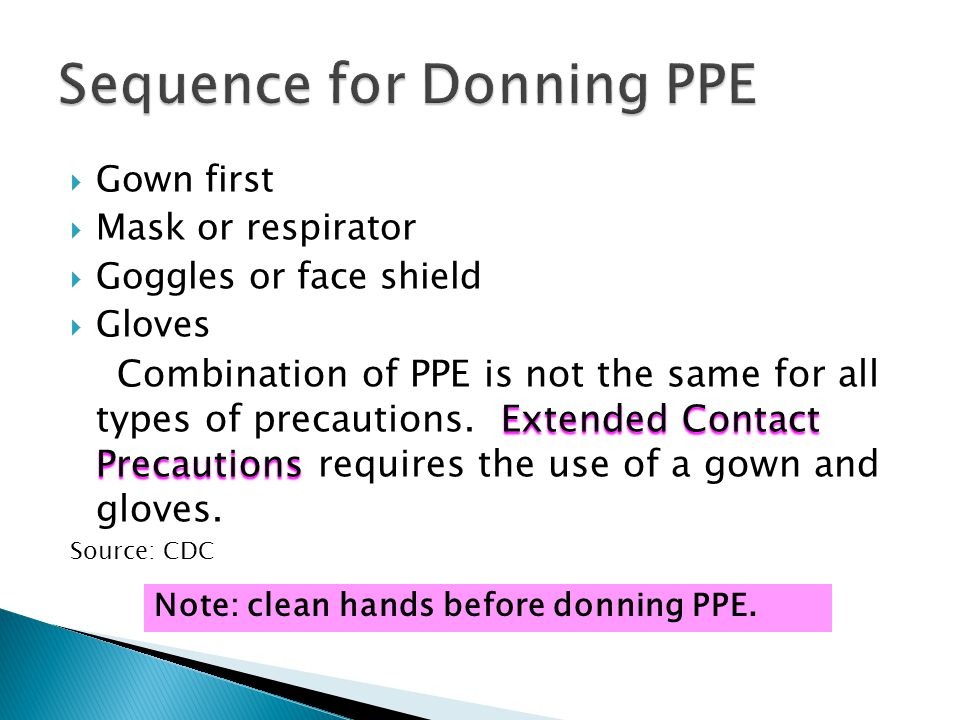  Gown first  Mask or respirator  Goggles or face shield  Gloves Extended Contact Precautions Combination of PPE is not the same for all types of precautions.