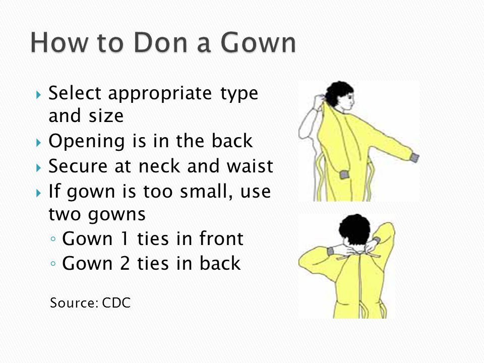  Select appropriate type and size  Opening is in the back  Secure at neck and waist  If gown is too small, use two gowns ◦ Gown 1 ties in front ◦ Gown 2 ties in back Source: CDC
