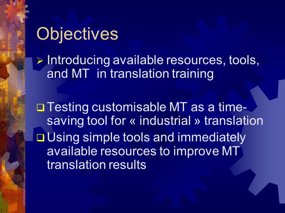 Objectives  Introducing available resources, tools, and MT in translation training  Testing customisable MT as a time- saving tool for « industrial