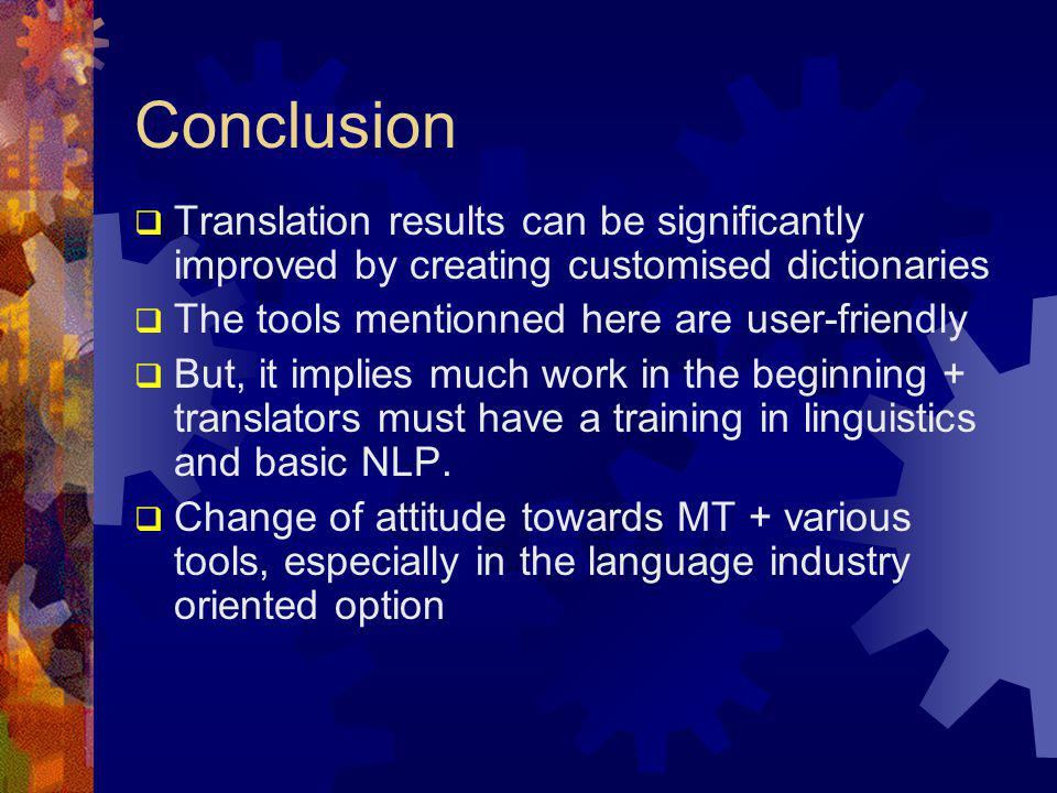 Conclusion  Translation results can be significantly improved by creating customised dictionaries  The tools mentionned here are user-friendly  But