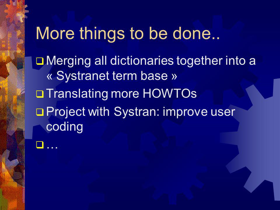 More things to be done..  Merging all dictionaries together into a « Systranet term base »  Translating more HOWTOs  Project with Systran: improve