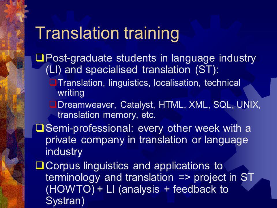 Translation training  Post-graduate students in language industry (LI) and specialised translation (ST):  Translation, linguistics, localisation, technical writing  Dreamweaver, Catalyst, HTML, XML, SQL, UNIX, translation memory, etc.