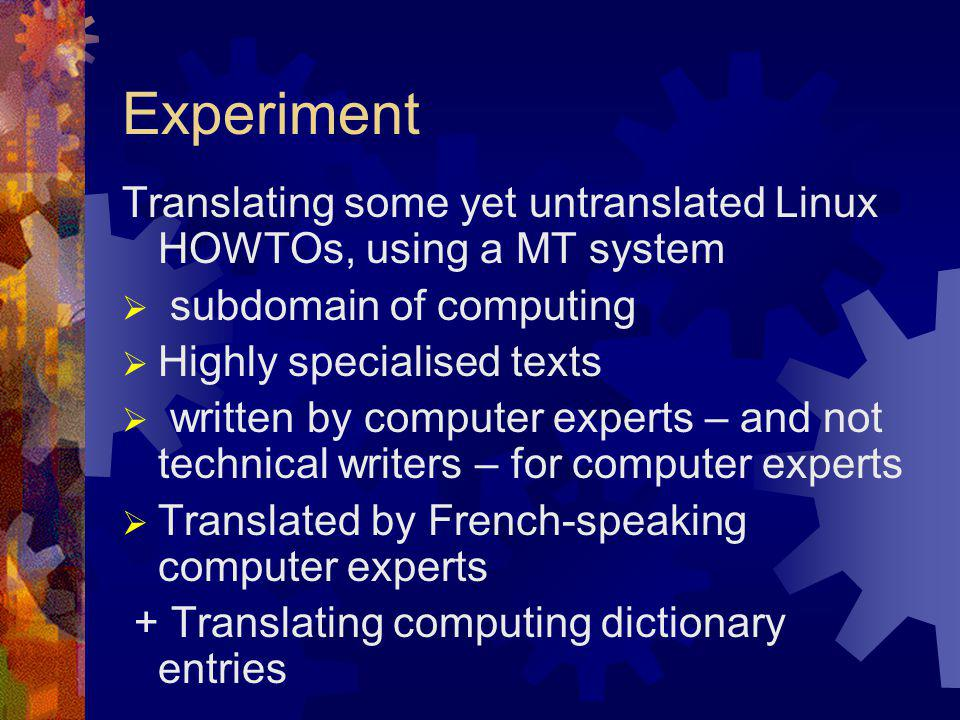 Experiment Translating some yet untranslated Linux HOWTOs, using a MT system  subdomain of computing  Highly specialised texts  written by computer