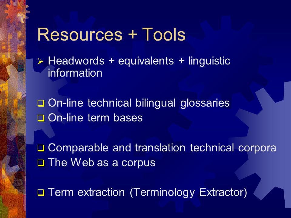 Resources + Tools  Headwords + equivalents + linguistic information  On-line technical bilingual glossaries  On-line term bases  Comparable and tr