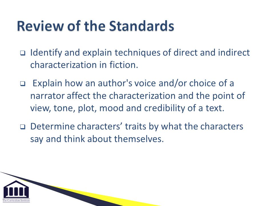  Identify and explain techniques of direct and indirect characterization in fiction.  Explain how an author's voice and/or choice of a narrator affe
