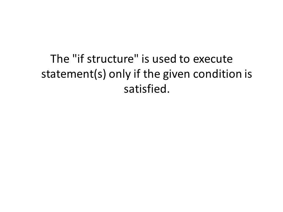The if structure is used to execute statement(s) only if the given condition is satisfied.