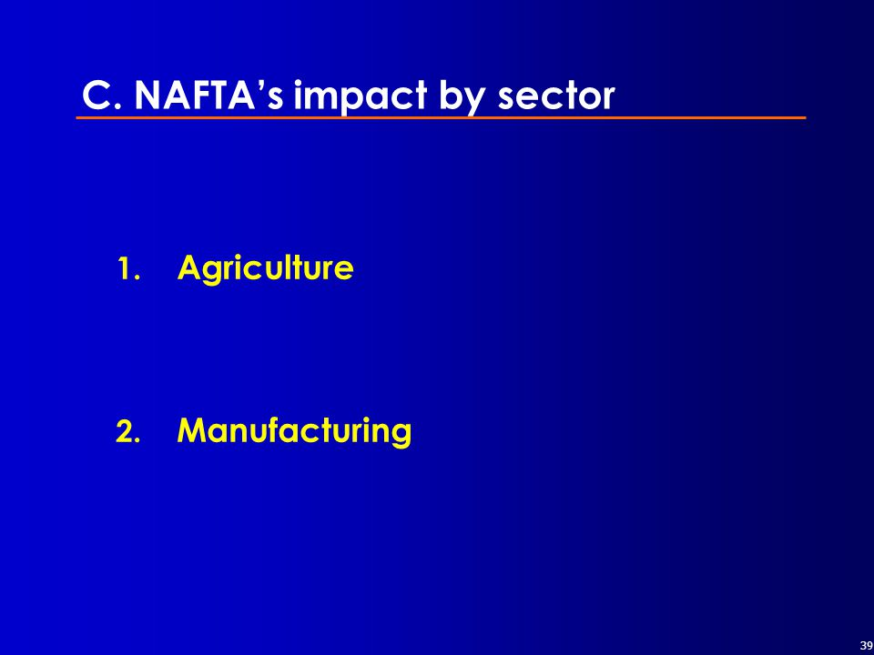 39 C. NAFTA's impact by sector 1. Agriculture 2. Manufacturing