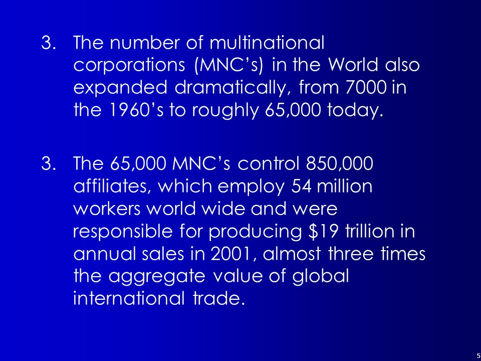 5 3.The number of multinational corporations (MNC's) in the World also expanded dramatically, from 7000 in the 1960's to roughly 65,000 today.