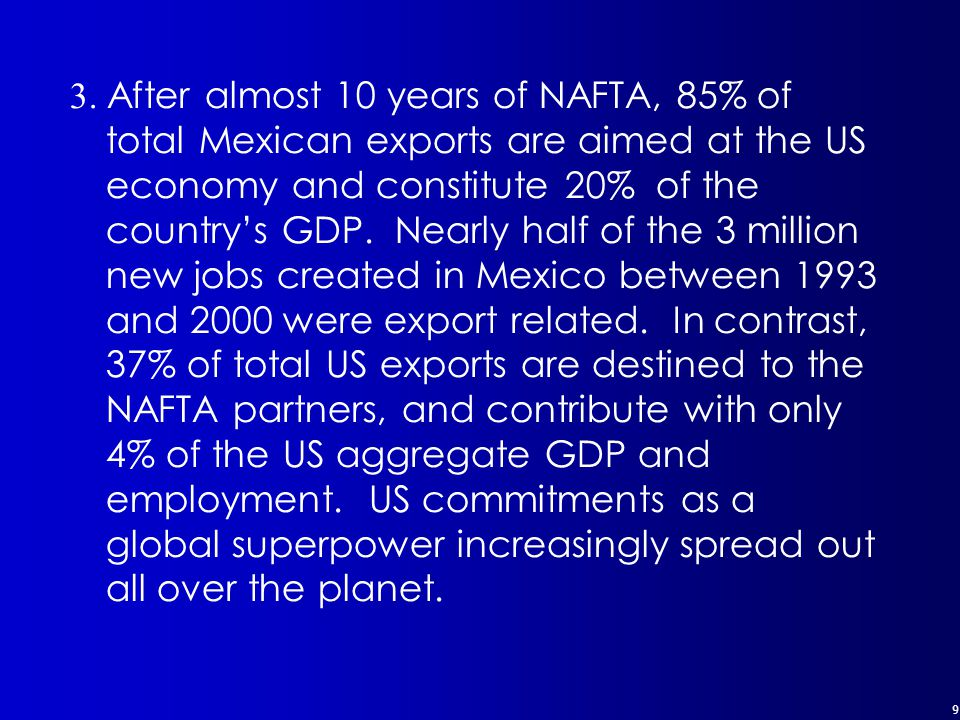 9 3. After almost 10 years of NAFTA, 85% of total Mexican exports are aimed at the US economy and constitute 20% of the country's GDP. Nearly half of