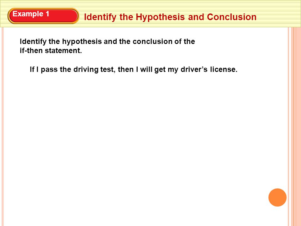 Example 1 Identify the Hypothesis and Conclusion Identify the hypothesis and the conclusion of the if-then statement.