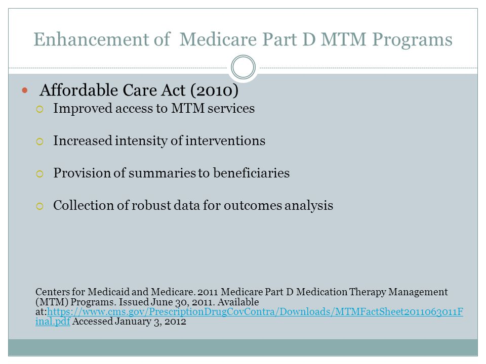 Enhancement of Medicare Part D MTM Programs Affordable Care Act (2010)  Improved access to MTM services  Increased intensity of interventions  Prov