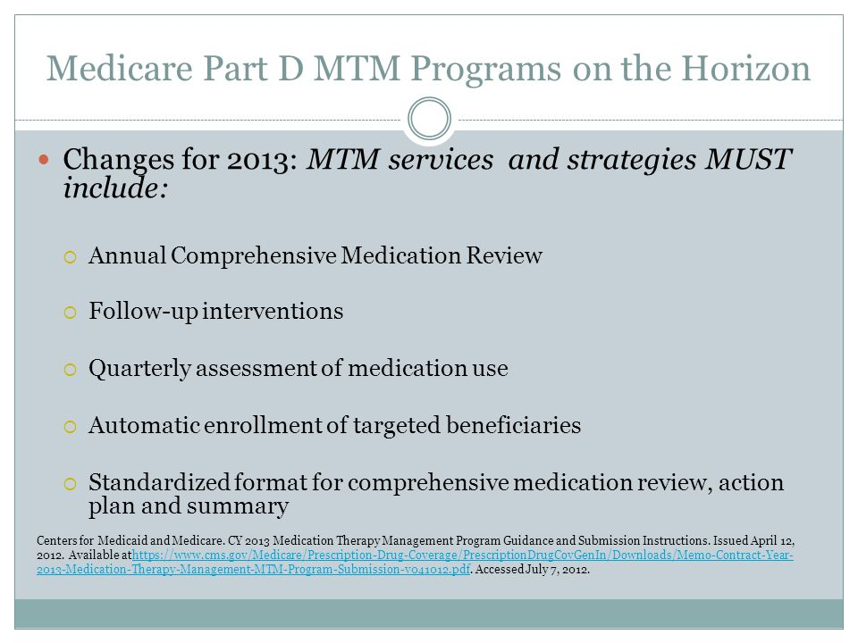 Medicare Part D MTM Programs on the Horizon Changes for 2013: MTM services and strategies MUST include:  Annual Comprehensive Medication Review  Fol