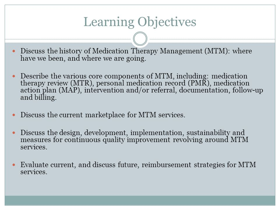 Learning Objectives Discuss the history of Medication Therapy Management (MTM): where have we been, and where we are going. Describe the various core
