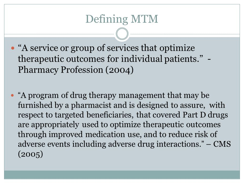 "Defining MTM ""A service or group of services that optimize therapeutic outcomes for individual patients."" - Pharmacy Profession (2004) ""A program of d"