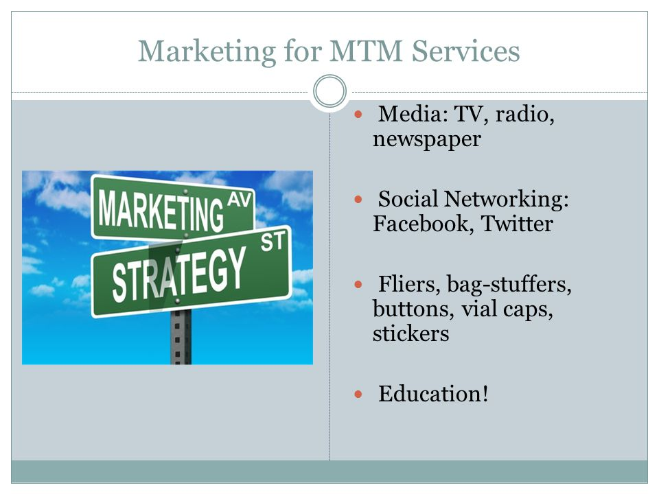 Marketing for MTM Services Media: TV, radio, newspaper Social Networking: Facebook, Twitter Fliers, bag-stuffers, buttons, vial caps, stickers Educati