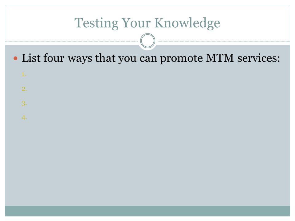 Testing Your Knowledge List four ways that you can promote MTM services: 1. 2. 3. 4.