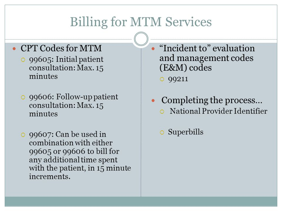 Billing for MTM Services CPT Codes for MTM  99605: Initial patient consultation: Max. 15 minutes  99606: Follow-up patient consultation: Max. 15 min